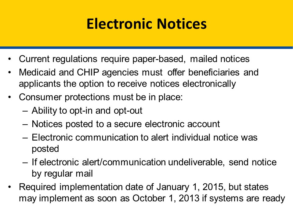 Electronic Notices Current regulations require paper-based, mailed notices Medicaid and CHIP agencies must offer beneficiaries and applicants the option to receive notices electronically Consumer protections must be in place: –Ability to opt-in and opt-out –Notices posted to a secure electronic account –Electronic communication to alert individual notice was posted –If electronic alert/communication undeliverable, send notice by regular mail Required implementation date of January 1, 2015, but states may implement as soon as October 1, 2013 if systems are ready