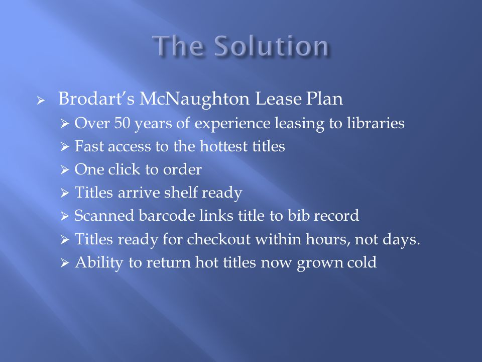  Brodart's McNaughton Lease Plan  Over 50 years of experience leasing to libraries  Fast access to the hottest titles  One click to order  Titles arrive shelf ready  Scanned barcode links title to bib record  Titles ready for checkout within hours, not days.