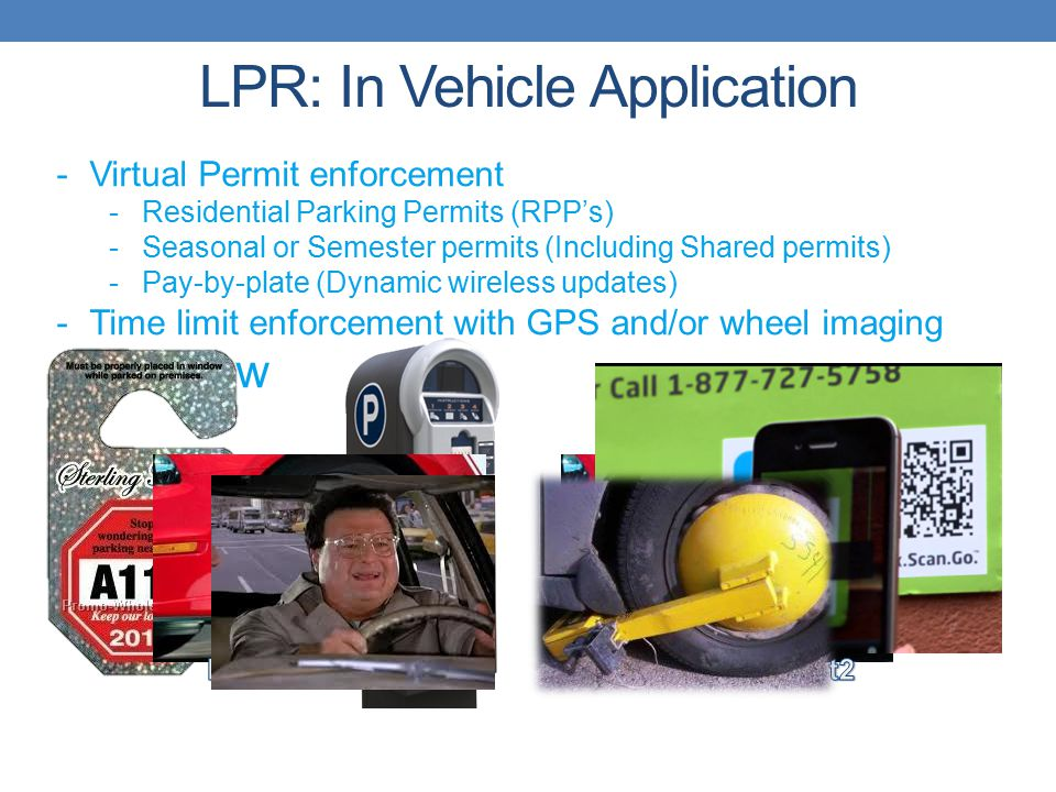 -Virtual Permit enforcement -Residential Parking Permits (RPP's) -Seasonal or Semester permits (Including Shared permits) -Pay-by-plate (Dynamic wireless updates) -Time limit enforcement with GPS and/or wheel imaging -Scofflaw LPR: In Vehicle Application