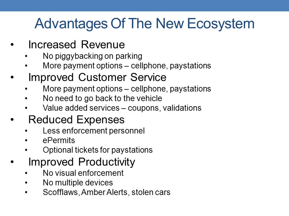 Advantages Of The New Ecosystem Increased Revenue No piggybacking on parking More payment options – cellphone, paystations Improved Customer Service More payment options – cellphone, paystations No need to go back to the vehicle Value added services – coupons, validations Reduced Expenses Less enforcement personnel ePermits Optional tickets for paystations Improved Productivity No visual enforcement No multiple devices Scofflaws, Amber Alerts, stolen cars