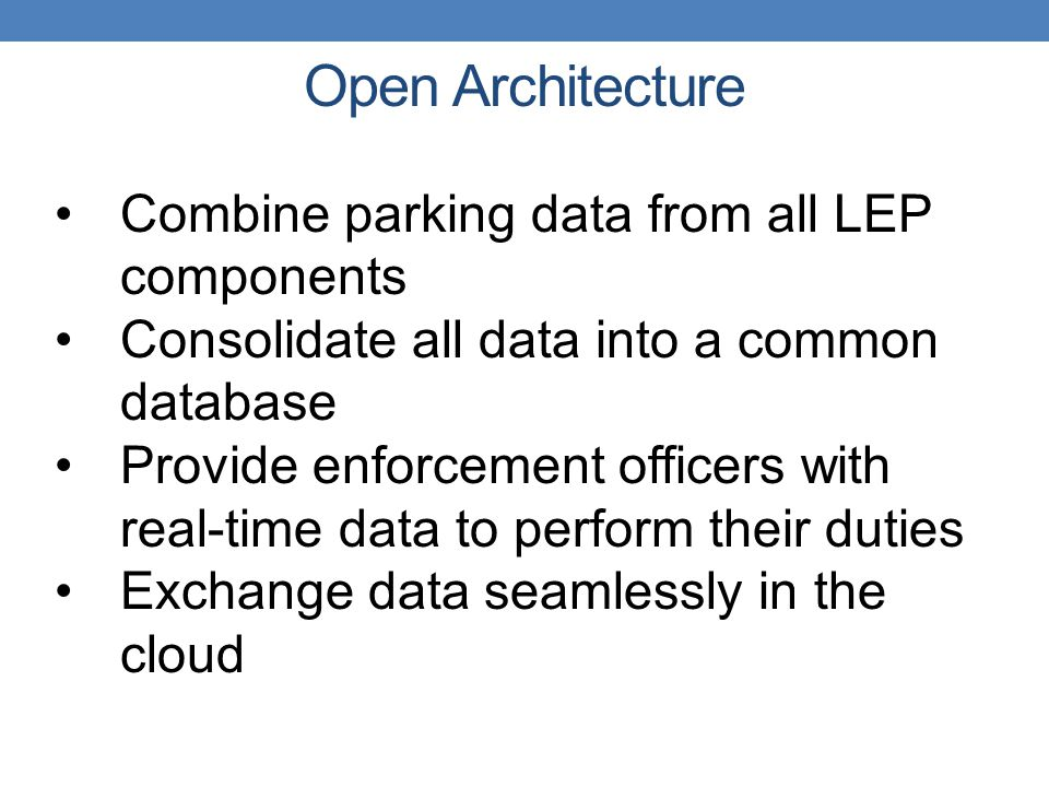 Combine parking data from all LEP components Consolidate all data into a common database Provide enforcement officers with real-time data to perform their duties Exchange data seamlessly in the cloud Open Architecture