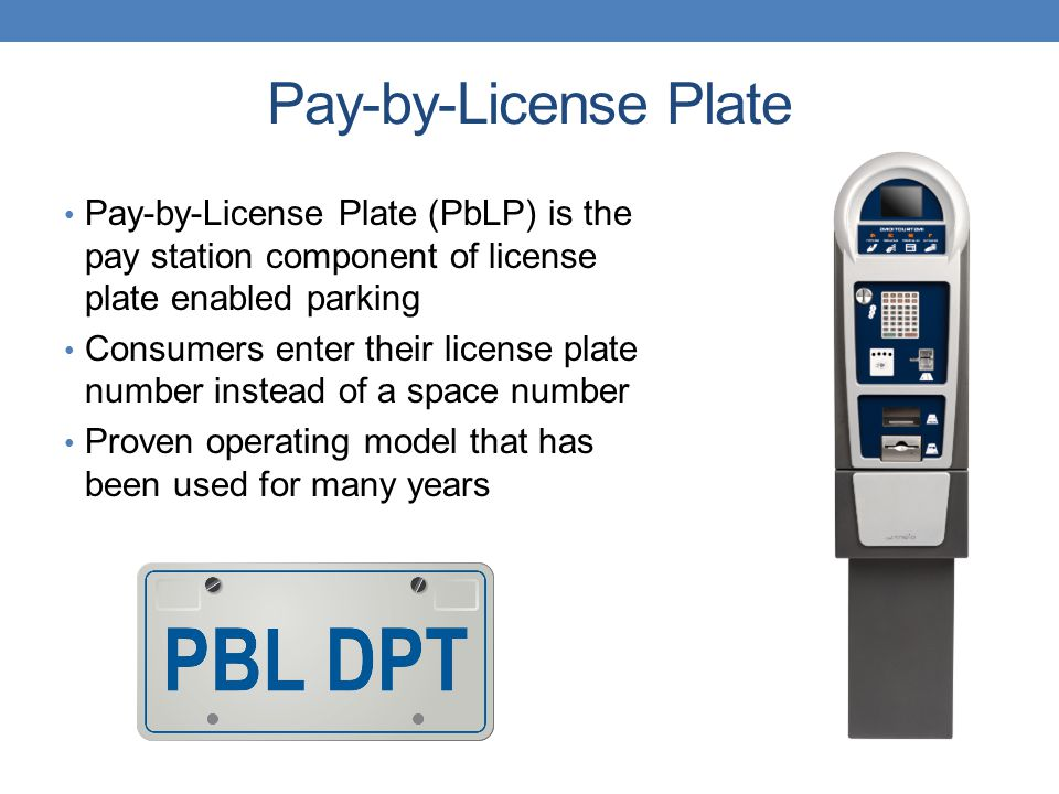 Pay-by-License Plate Pay-by-License Plate (PbLP) is the pay station component of license plate enabled parking Consumers enter their license plate number instead of a space number Proven operating model that has been used for many years