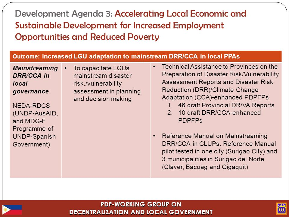 PDF-WORKING GROUP ON DECENTRALIZATION AND LOCAL GOVERNMENT Development Agenda 3: Accelerating Local Economic and Sustainable Development for Increased Employment Opportunities and Reduced Poverty Outcome: Increased LGU adaptation to mainstream DRR/CCA in local PPAs Mainstreaming DRR/CCA in local governance NEDA-RDCS (UNDP-AusAID, and MDG-F Programme of UNDP-Spanish Government) To capacitate LGUs mainstream disaster risk./vulnerability assessment in planning and decision making Technical Assistance to Provinces on the Preparation of Disaster Risk/Vulnerability Assessment Reports and Disaster Risk Reduction (DRR)/Climate Change Adaptation (CCA)-enhanced PDPFPs 1.46 draft Provincial DR/VA Reports 2.10 draft DRR/CCA-enhanced PDPFPs Reference Manual on Mainstreaming DRR/CCA in CLUPs.