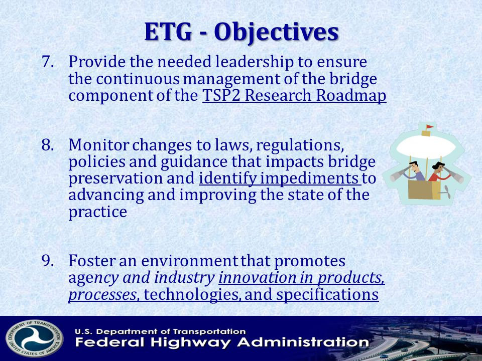 ETG - Objectives 7.Provide the needed leadership to ensure the continuous management of the bridge component of the TSP2 Research Roadmap 8.Monitor changes to laws, regulations, policies and guidance that impacts bridge preservation and identify impediments to advancing and improving the state of the practice 9.Foster an environment that promotes agency and industry innovation in products, processes, technologies, and specifications