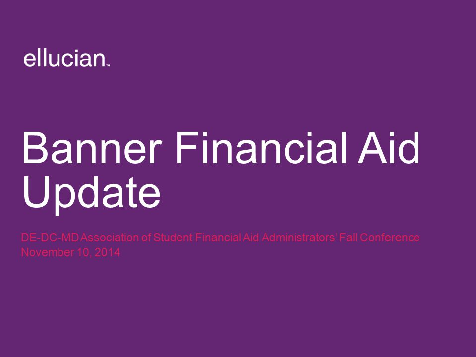 Banner Financial Aid Update DE-DC-MD Association of Student Financial Aid Administrators' Fall Conference November 10, 2014