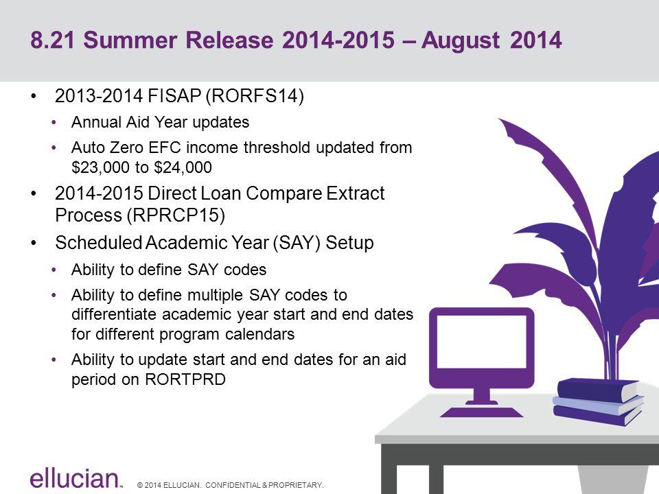 © 2014 ELLUCIAN. CONFIDENTIAL & PROPRIETARY. 8.21 Summer Release 2014-2015 – August 2014 2013-2014 FISAP (RORFS14) Annual Aid Year updates Auto Zero E