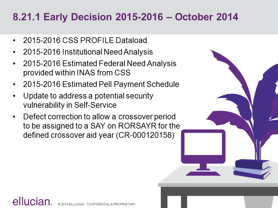 © 2014 ELLUCIAN. CONFIDENTIAL & PROPRIETARY. 8.21.1 Early Decision 2015-2016 – October 2014 2015-2016 CSS PROFILE Dataload 2015-2016 Institutional Nee