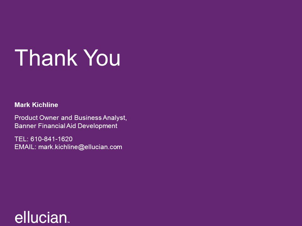 Thank You Mark Kichline Product Owner and Business Analyst, Banner Financial Aid Development TEL: 610-841-1620 EMAIL: mark.kichline@ellucian.com