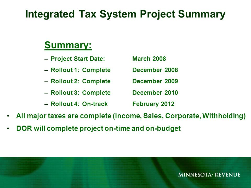 Summary: –Project Start Date: March 2008 –Rollout 1:CompleteDecember 2008 –Rollout 2:CompleteDecember 2009 –Rollout 3:CompleteDecember 2010 –Rollout 4:On-trackFebruary 2012 All major taxes are complete (Income, Sales, Corporate, Withholding) DOR will complete project on-time and on-budget Integrated Tax System Project Summary