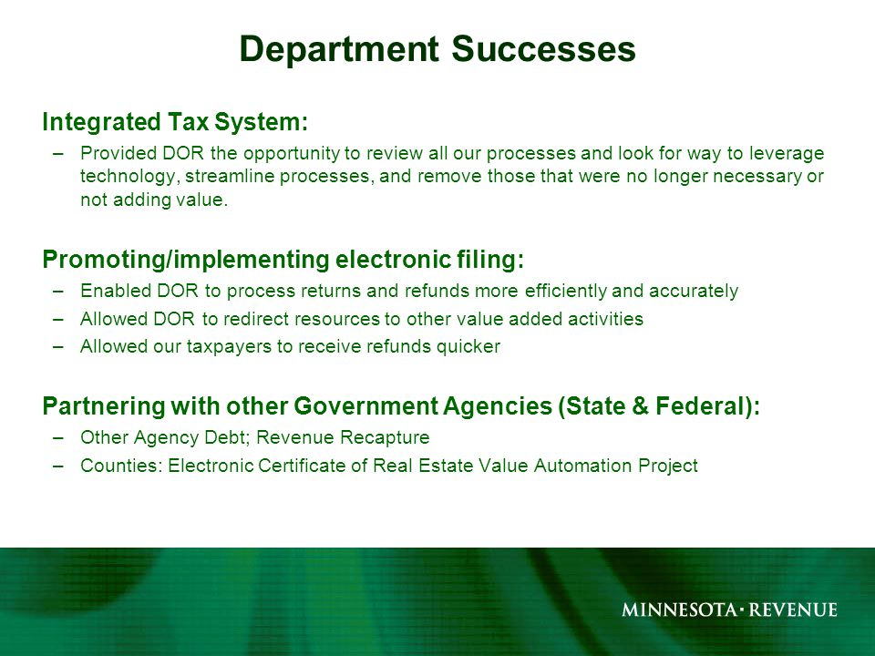 Integrated Tax System: –Provided DOR the opportunity to review all our processes and look for way to leverage technology, streamline processes, and remove those that were no longer necessary or not adding value.