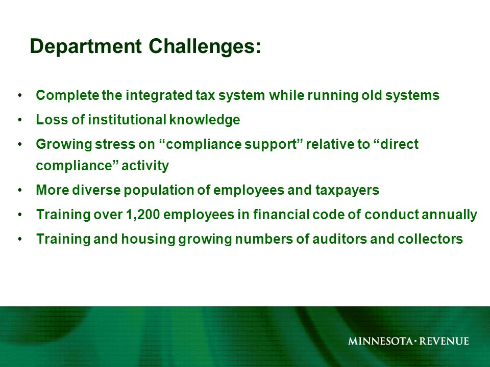 Complete the integrated tax system while running old systems Loss of institutional knowledge Growing stress on compliance support relative to direct compliance activity More diverse population of employees and taxpayers Training over 1,200 employees in financial code of conduct annually Training and housing growing numbers of auditors and collectors Department Challenges: