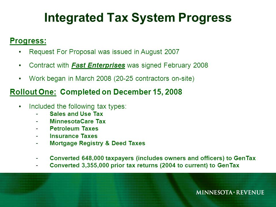 Progress: Request For Proposal was issued in August 2007 Contract with Fast Enterprises was signed February 2008 Work began in March 2008 (20-25 contractors on-site) Rollout One: Completed on December 15, 2008 Included the following tax types: -Sales and Use Tax -MinnesotaCare Tax -Petroleum Taxes -Insurance Taxes -Mortgage Registry & Deed Taxes -Converted 648,000 taxpayers (includes owners and officers) to GenTax -Converted 3,355,000 prior tax returns (2004 to current) to GenTax Integrated Tax System Progress
