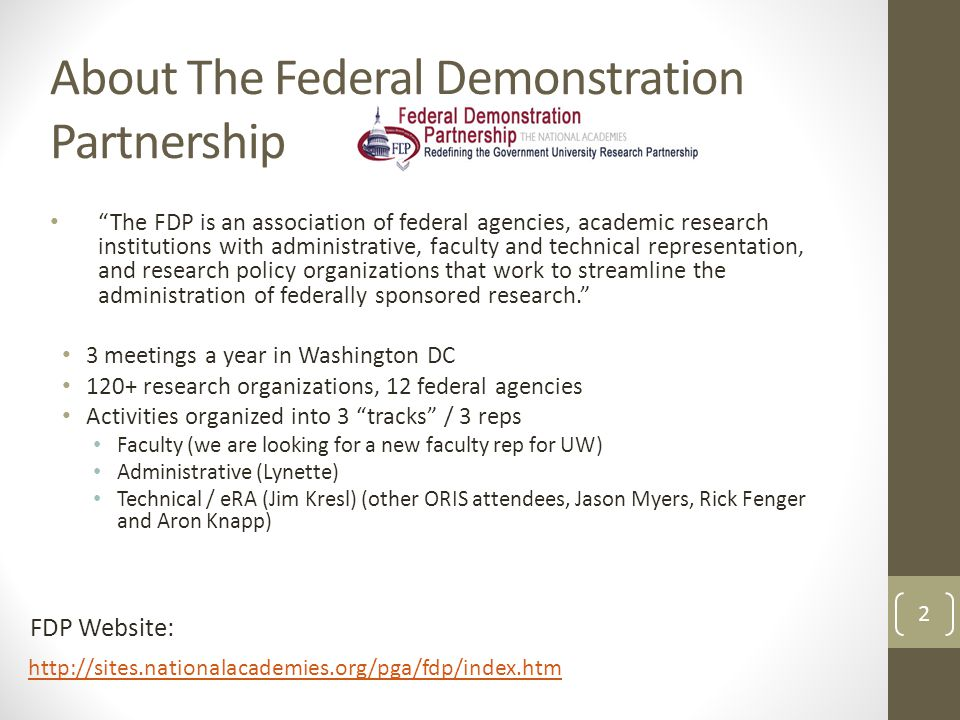 About The Federal Demonstration Partnership The FDP is an association of federal agencies, academic research institutions with administrative, faculty and technical representation, and research policy organizations that work to streamline the administration of federally sponsored research. 3 meetings a year in Washington DC 120+ research organizations, 12 federal agencies Activities organized into 3 tracks / 3 reps Faculty (we are looking for a new faculty rep for UW) Administrative (Lynette) Technical / eRA (Jim Kresl) (other ORIS attendees, Jason Myers, Rick Fenger and Aron Knapp) http://sites.nationalacademies.org/pga/fdp/index.htm FDP Website: 2