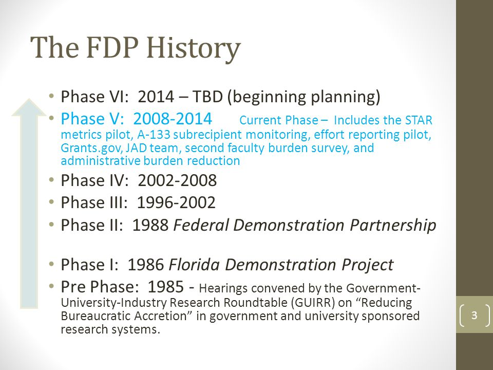 The FDP History Phase VI: 2014 – TBD (beginning planning) Phase V: 2008-2014 Current Phase – Includes the STAR metrics pilot, A-133 subrecipient monitoring, effort reporting pilot, Grants.gov, JAD team, second faculty burden survey, and administrative burden reduction Phase IV: 2002-2008 Phase III: 1996-2002 Phase II: 1988 Federal Demonstration Partnership Phase I: 1986 Florida Demonstration Project Pre Phase: 1985 - Hearings convened by the Government- University-Industry Research Roundtable (GUIRR) on Reducing Bureaucratic Accretion in government and university sponsored research systems.