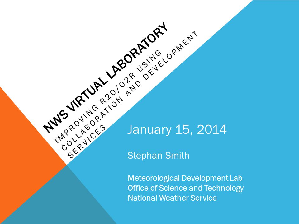 NWS VIRTUAL LABORATORY IMPROVING R2O/O2R USING COLLABORATION AND DEVELOPMENT SERVICES January 15, 2014 Stephan Smith Meteorological Development Lab Office of Science and Technology National Weather Service