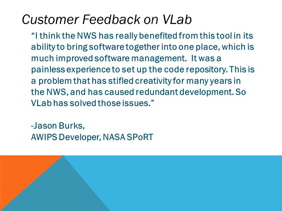 Customer Feedback on VLab I think the NWS has really benefited from this tool in its ability to bring software together into one place, which is much improved software management.