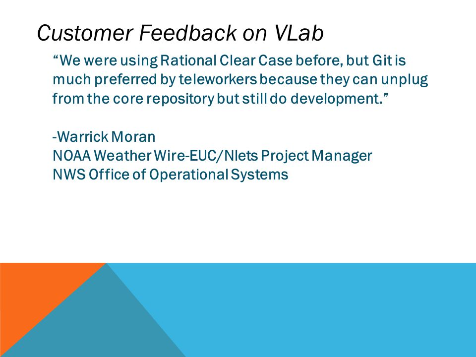 "Customer Feedback on VLab ""We were using Rational Clear Case before, but Git is much preferred by teleworkers because they can unplug from the core re"