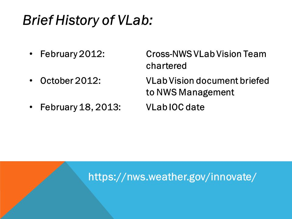 February 2012:Cross-NWS VLab Vision Team chartered October 2012: VLab Vision document briefed to NWS Management February 18, 2013: VLab IOC date Brief History of VLab: https://nws.weather.gov/innovate/