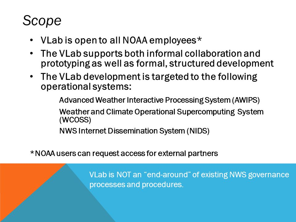 VLab is open to all NOAA employees* The VLab supports both informal collaboration and prototyping as well as formal, structured development The VLab development is targeted to the following operational systems: Advanced Weather Interactive Processing System (AWIPS) Weather and Climate Operational Supercomputing System (WCOSS) NWS Internet Dissemination System (NIDS) *NOAA users can request access for external partners Scope VLab is NOT an end-around of existing NWS governance processes and procedures.