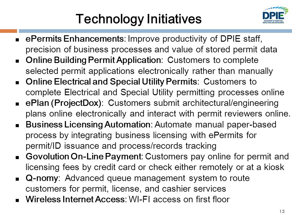 Technology Initiatives ePermits Enhancements: Improve productivity of DPIE staff, precision of business processes and value of stored permit data Online Building Permit Application: Customers to complete selected permit applications electronically rather than manually Online Electrical and Special Utility Permits: Customers to complete Electrical and Special Utility permitting processes online ePlan (ProjectDox): Customers submit architectural/engineering plans online electronically and interact with permit reviewers online.