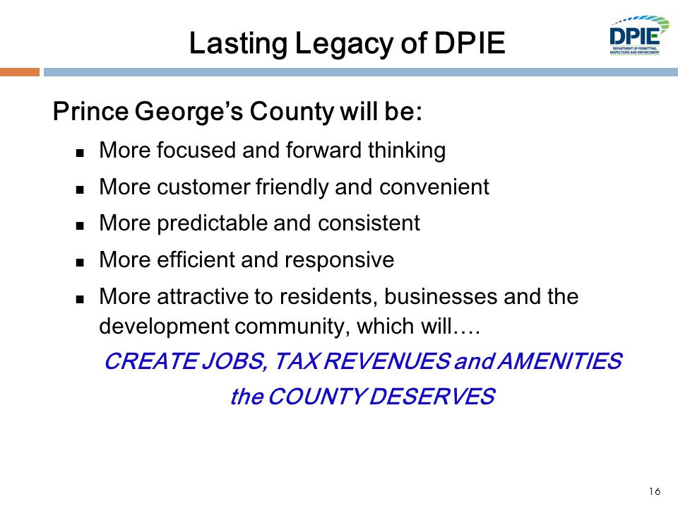 Lasting Legacy of DPIE Prince George's County will be: More focused and forward thinking More customer friendly and convenient More predictable and consistent More efficient and responsive More attractive to residents, businesses and the development community, which will….