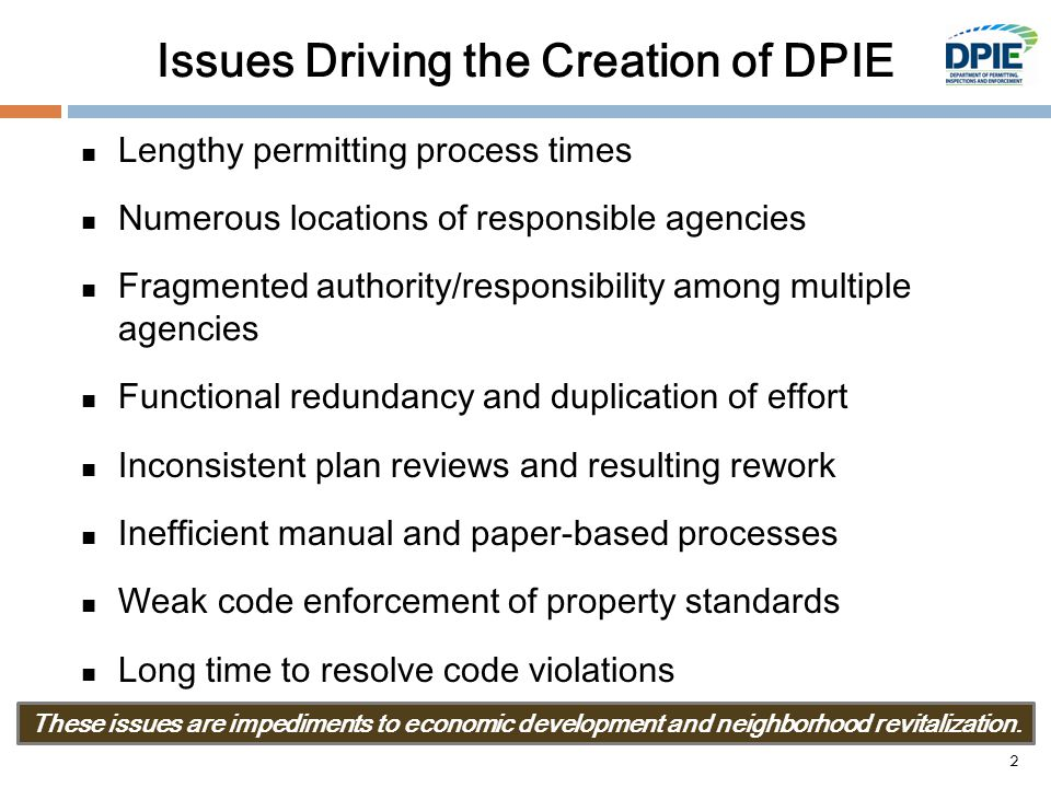 Issues Driving the Creation of DPIE Lengthy permitting process times Numerous locations of responsible agencies Fragmented authority/responsibility among multiple agencies Functional redundancy and duplication of effort Inconsistent plan reviews and resulting rework Inefficient manual and paper-based processes Weak code enforcement of property standards Long time to resolve code violations These issues are impediments to economic development and neighborhood revitalization.
