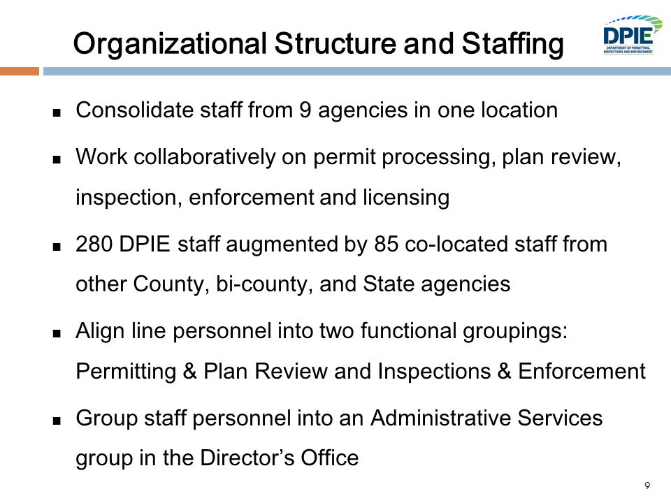 Organizational Structure and Staffing Consolidate staff from 9 agencies in one location Work collaboratively on permit processing, plan review, inspection, enforcement and licensing 280 DPIE staff augmented by 85 co-located staff from other County, bi-county, and State agencies Align line personnel into two functional groupings: Permitting & Plan Review and Inspections & Enforcement Group staff personnel into an Administrative Services group in the Director's Office 9