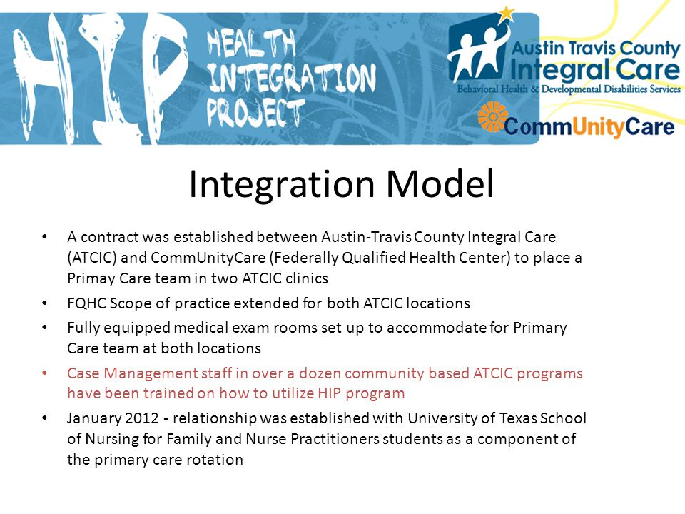 A contract was established between Austin-Travis County Integral Care (ATCIC) and CommUnityCare (Federally Qualified Health Center) to place a Primay Care team in two ATCIC clinics FQHC Scope of practice extended for both ATCIC locations Fully equipped medical exam rooms set up to accommodate for Primary Care team at both locations Case Management staff in over a dozen community based ATCIC programs have been trained on how to utilize HIP program January 2012 - relationship was established with University of Texas School of Nursing for Family and Nurse Practitioners students as a component of the primary care rotation Integration Model