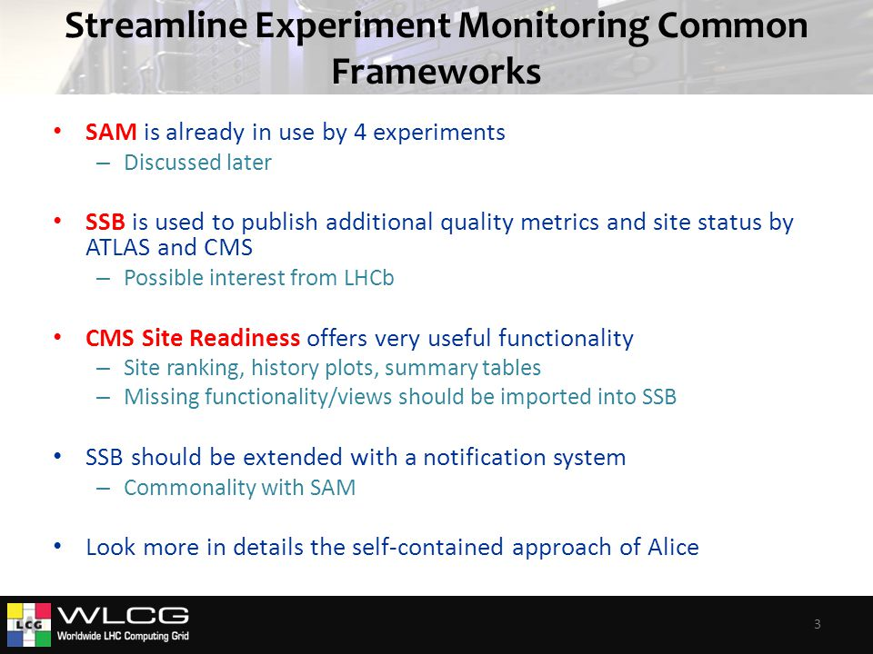 Streamline Experiment Monitoring Common Frameworks SAM is already in use by 4 experiments – Discussed later SSB is used to publish additional quality metrics and site status by ATLAS and CMS – Possible interest from LHCb CMS Site Readiness offers very useful functionality – Site ranking, history plots, summary tables – Missing functionality/views should be imported into SSB SSB should be extended with a notification system – Commonality with SAM Look more in details the self-contained approach of Alice 3