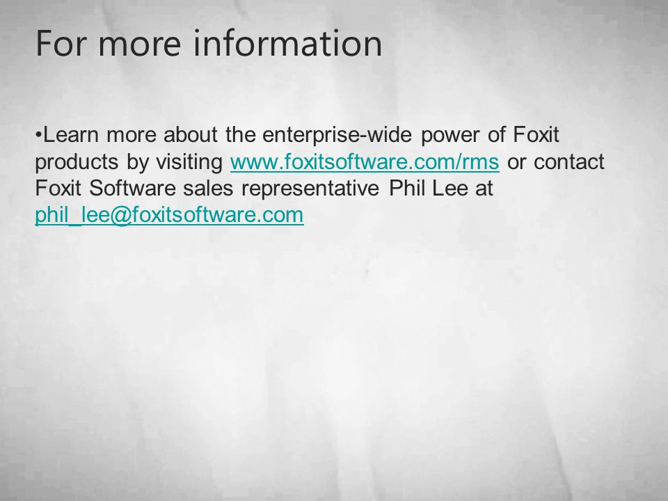 For more information Learn more about the enterprise-wide power of Foxit products by visiting www.foxitsoftware.com/rms or contact Foxit Software sales representative Phil Lee at phil_lee@foxitsoftware.comwww.foxitsoftware.com/rms phil_lee@foxitsoftware.com