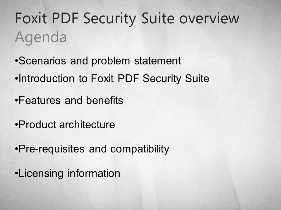 Foxit PDF Security Suite overview Agenda Scenarios and problem statement Introduction to Foxit PDF Security Suite Features and benefits Product architecture Pre-requisites and compatibility Licensing information