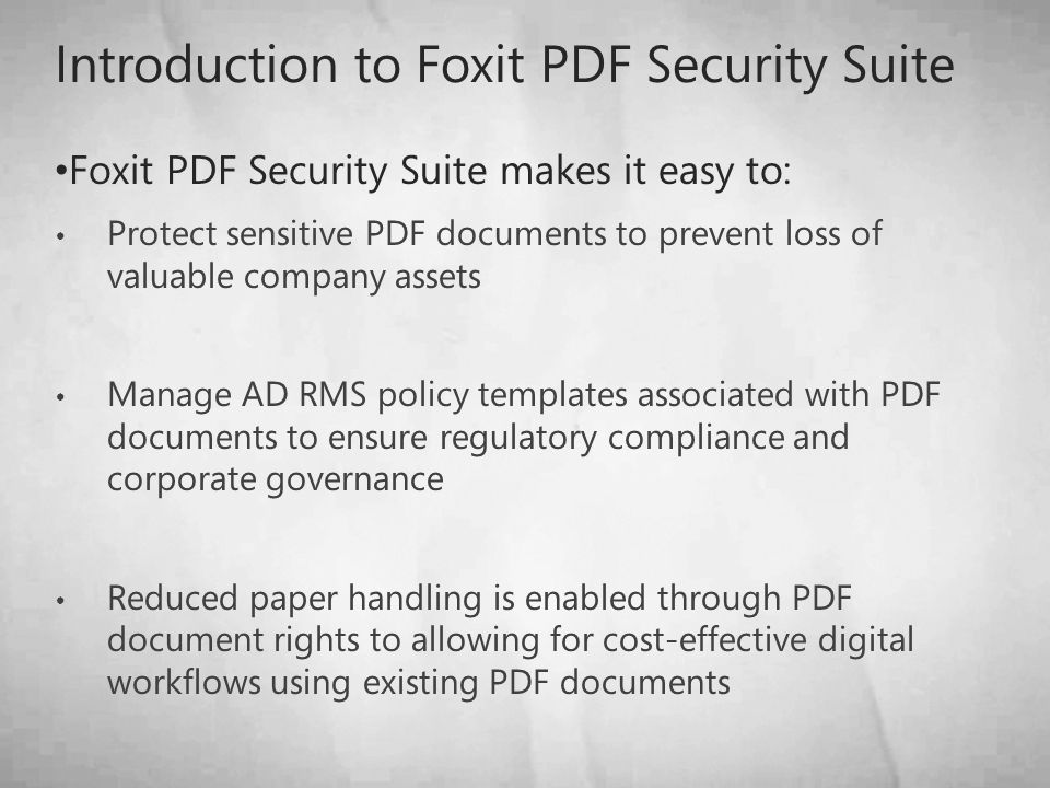Introduction to Foxit PDF Security Suite Foxit PDF Security Suite makes it easy to: Protect sensitive PDF documents to prevent loss of valuable company assets Manage AD RMS policy templates associated with PDF documents to ensure regulatory compliance and corporate governance Reduced paper handling is enabled through PDF document rights to allowing for cost-effective digital workflows using existing PDF documents
