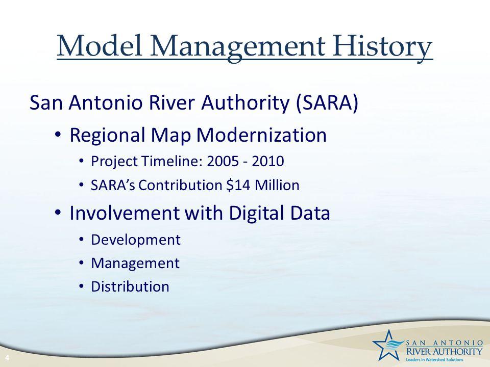 Model Management History San Antonio River Authority (SARA) Regional Map Modernization Project Timeline: 2005 - 2010 SARA's Contribution $14 Million I