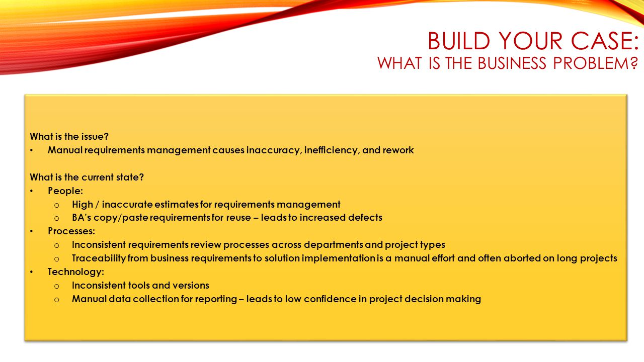 BUILD YOUR CASE: WHAT IS THE BUSINESS PROBLEM. What is the issue.