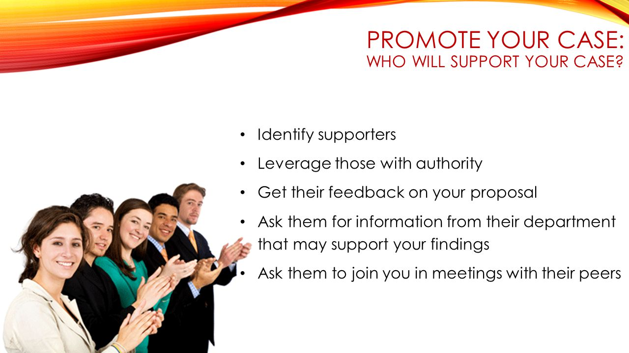 PROMOTE YOUR CASE: WHO WILL SUPPORT YOUR CASE.