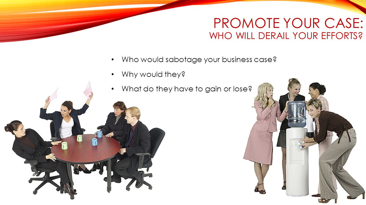 PROMOTE YOUR CASE: WHO WILL DERAIL YOUR EFFORTS.Who would sabotage your business case.