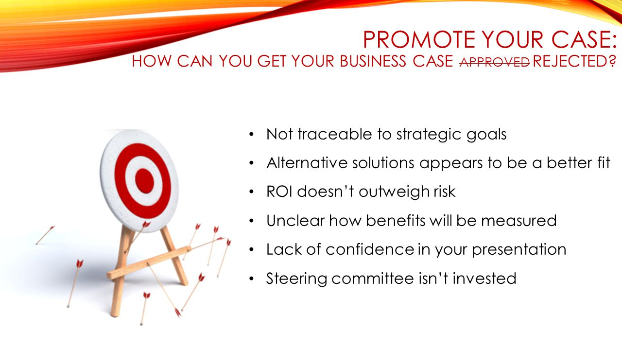 PROMOTE YOUR CASE: HOW CAN YOU GET YOUR BUSINESS CASE APPROVED REJECTED? Not traceable to strategic goals Alternative solutions appears to be a better