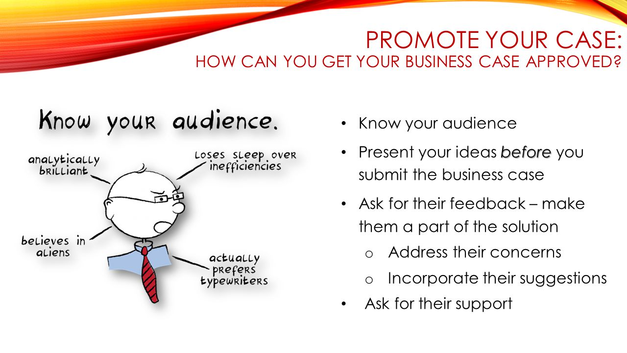 PROMOTE YOUR CASE: HOW CAN YOU GET YOUR BUSINESS CASE APPROVED? Know your audience before Present your ideas before you submit the business case Ask f