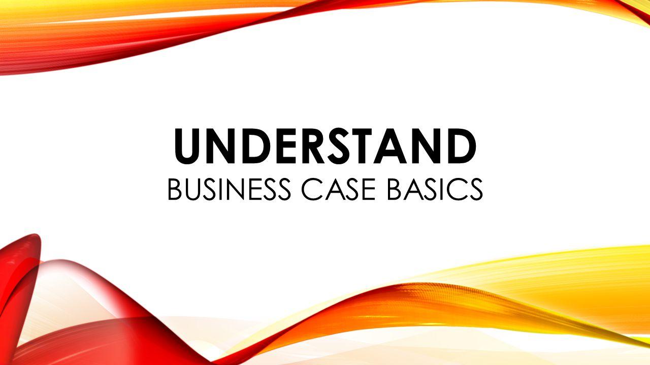 UNDERSTAND BUSINESS CASE BASICS