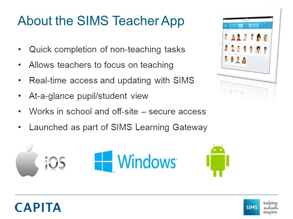 About the SIMS Teacher App Quick completion of non-teaching tasks Allows teachers to focus on teaching Real-time access and updating with SIMS At-a-glance pupil/student view Works in school and off-site – secure access Launched as part of SIMS Learning Gateway