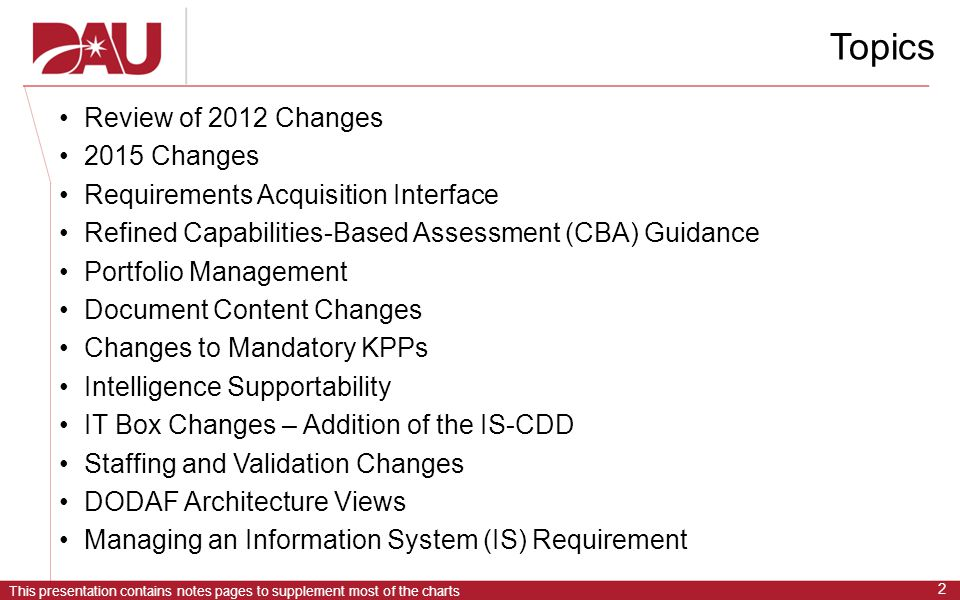 This presentation contains notes pages to supplement most of the charts 2 Topics Review of 2012 Changes 2015 Changes Requirements Acquisition Interface Refined Capabilities-Based Assessment (CBA) Guidance Portfolio Management Document Content Changes Changes to Mandatory KPPs Intelligence Supportability IT Box Changes – Addition of the IS-CDD Staffing and Validation Changes DODAF Architecture Views Managing an Information System (IS) Requirement