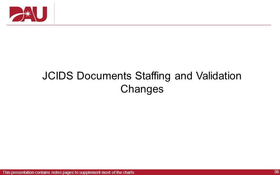 36 This presentation contains notes pages to supplement most of the charts JCIDS Documents Staffing and Validation Changes