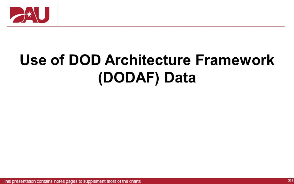 39 This presentation contains notes pages to supplement most of the charts Use of DOD Architecture Framework (DODAF) Data