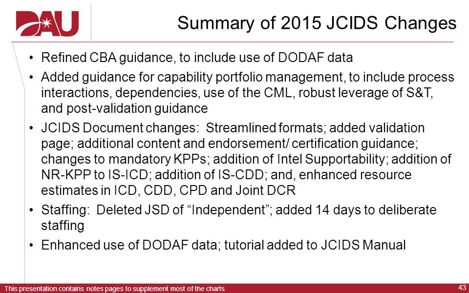 This presentation contains notes pages to supplement most of the charts 43 Summary of 2015 JCIDS Changes Refined CBA guidance, to include use of DODAF data Added guidance for capability portfolio management, to include process interactions, dependencies, use of the CML, robust leverage of S&T, and post-validation guidance JCIDS Document changes: Streamlined formats; added validation page; additional content and endorsement/ certification guidance; changes to mandatory KPPs; addition of Intel Supportability; addition of NR-KPP to IS-ICD; addition of IS-CDD; and, enhanced resource estimates in ICD, CDD, CPD and Joint DCR Staffing: Deleted JSD of Independent ; added 14 days to deliberate staffing Enhanced use of DODAF data; tutorial added to JCIDS Manual
