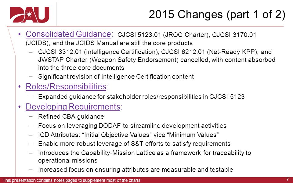 This presentation contains notes pages to supplement most of the charts 7 2015 Changes (part 1 of 2) Consolidated Guidance: CJCSI 5123.01 (JROC Charter), CJCSI 3170.01 (JCIDS), and the JCIDS Manual are still the core products –CJCSI 3312.01 (Intelligence Certification), CJCSI 6212.01 (Net-Ready KPP), and JWSTAP Charter (Weapon Safety Endorsement) cancelled, with content absorbed into the three core documents –Significant revision of Intelligence Certification content Roles/Responsibilities: –Expanded guidance for stakeholder roles/responsibilities in CJCSI 5123 Developing Requirements: –Refined CBA guidance –Focus on leveraging DODAF to streamline development activities –ICD Attributes: Initial Objective Values vice Minimum Values –Enable more robust leverage of S&T efforts to satisfy requirements –Introduces the Capability-Mission Lattice as a framework for traceability to operational missions –Increased focus on ensuring attributes are measurable and testable