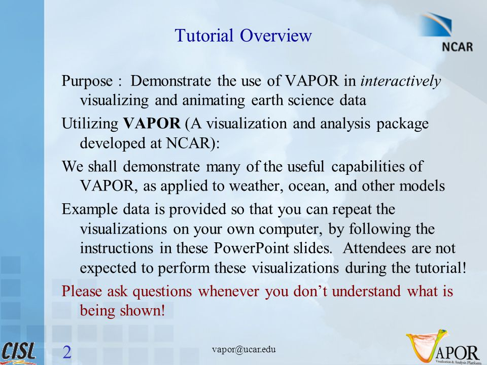 vapor@ucar.edu Tutorial Overview Purpose : Demonstrate the use of VAPOR in interactively visualizing and animating earth science data Utilizing VAPOR (A visualization and analysis package developed at NCAR): We shall demonstrate many of the useful capabilities of VAPOR, as applied to weather, ocean, and other models Example data is provided so that you can repeat the visualizations on your own computer, by following the instructions in these PowerPoint slides.