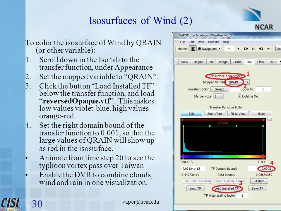 vapor@ucar.edu Isosurfaces of Wind (2) To color the isosurface of Wind by QRAIN (or other variable): 1.Scroll down in the Iso tab to the transfer function, under Appearance 2.Set the mapped variable to QRAIN .