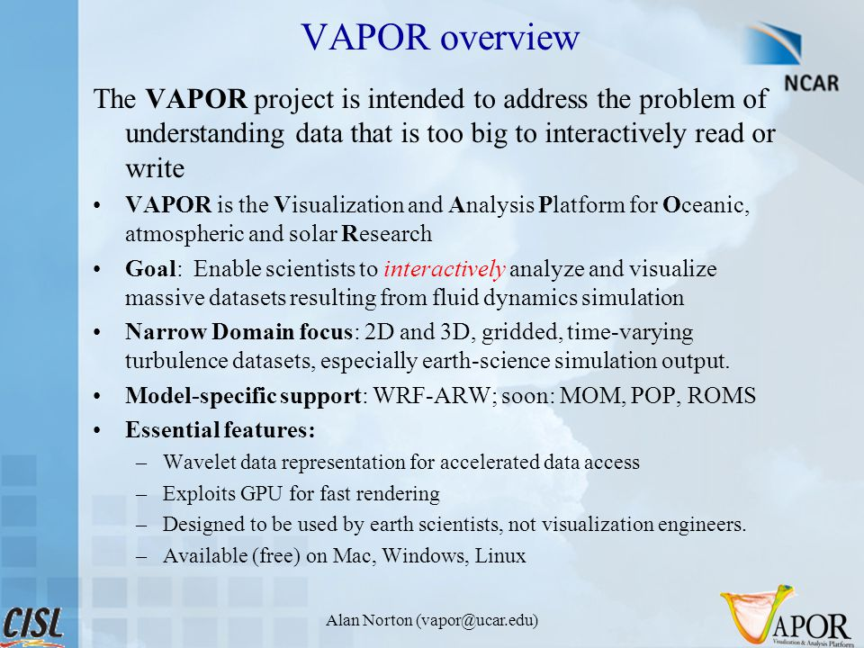 Alan Norton (vapor@ucar.edu) VAPOR overview The VAPOR project is intended to address the problem of understanding data that is too big to interactively read or write VAPOR is the Visualization and Analysis Platform for Oceanic, atmospheric and solar Research Goal: Enable scientists to interactively analyze and visualize massive datasets resulting from fluid dynamics simulation Narrow Domain focus: 2D and 3D, gridded, time-varying turbulence datasets, especially earth-science simulation output.