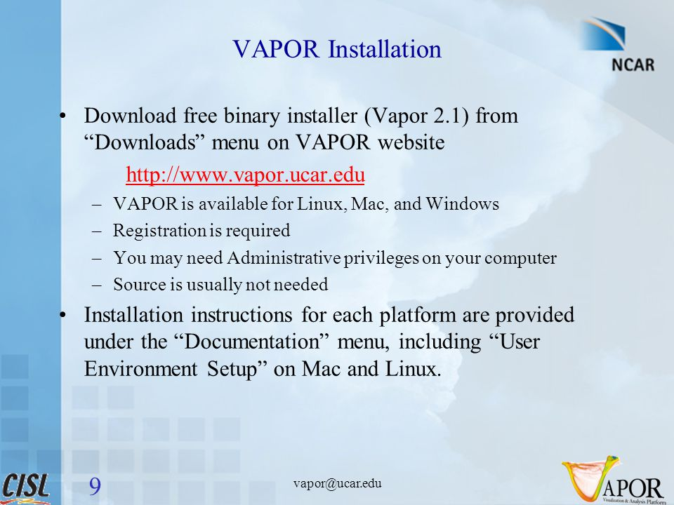 VAPOR Installation Download free binary installer (Vapor 2.1) from Downloads menu on VAPOR website http://www.vapor.ucar.edu –VAPOR is available for Linux, Mac, and Windows –Registration is required –You may need Administrative privileges on your computer –Source is usually not needed Installation instructions for each platform are provided under the Documentation menu, including User Environment Setup on Mac and Linux.