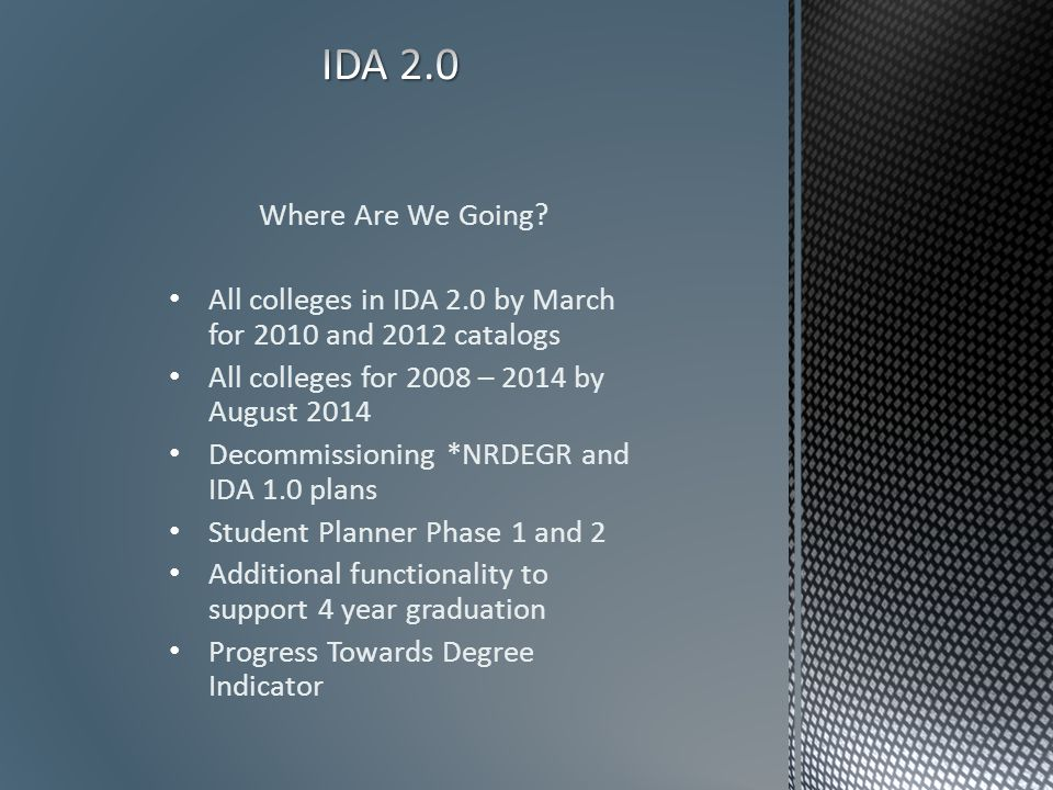 Where Are We Going? All colleges in IDA 2.0 by March for 2010 and 2012 catalogs All colleges for 2008 – 2014 by August 2014 Decommissioning *NRDEGR an